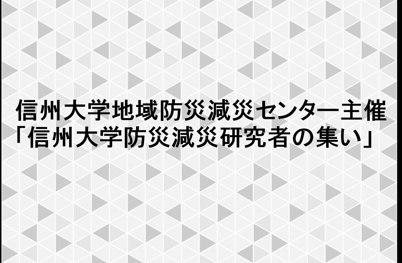 【開催報告】信州大学地域防災減災センター主催「信州大学防災減災研究者の集い」