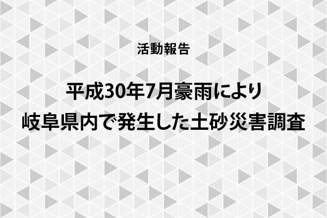 【活動報告】平成30年7月豪雨により岐阜県内で発生した土砂災害調査