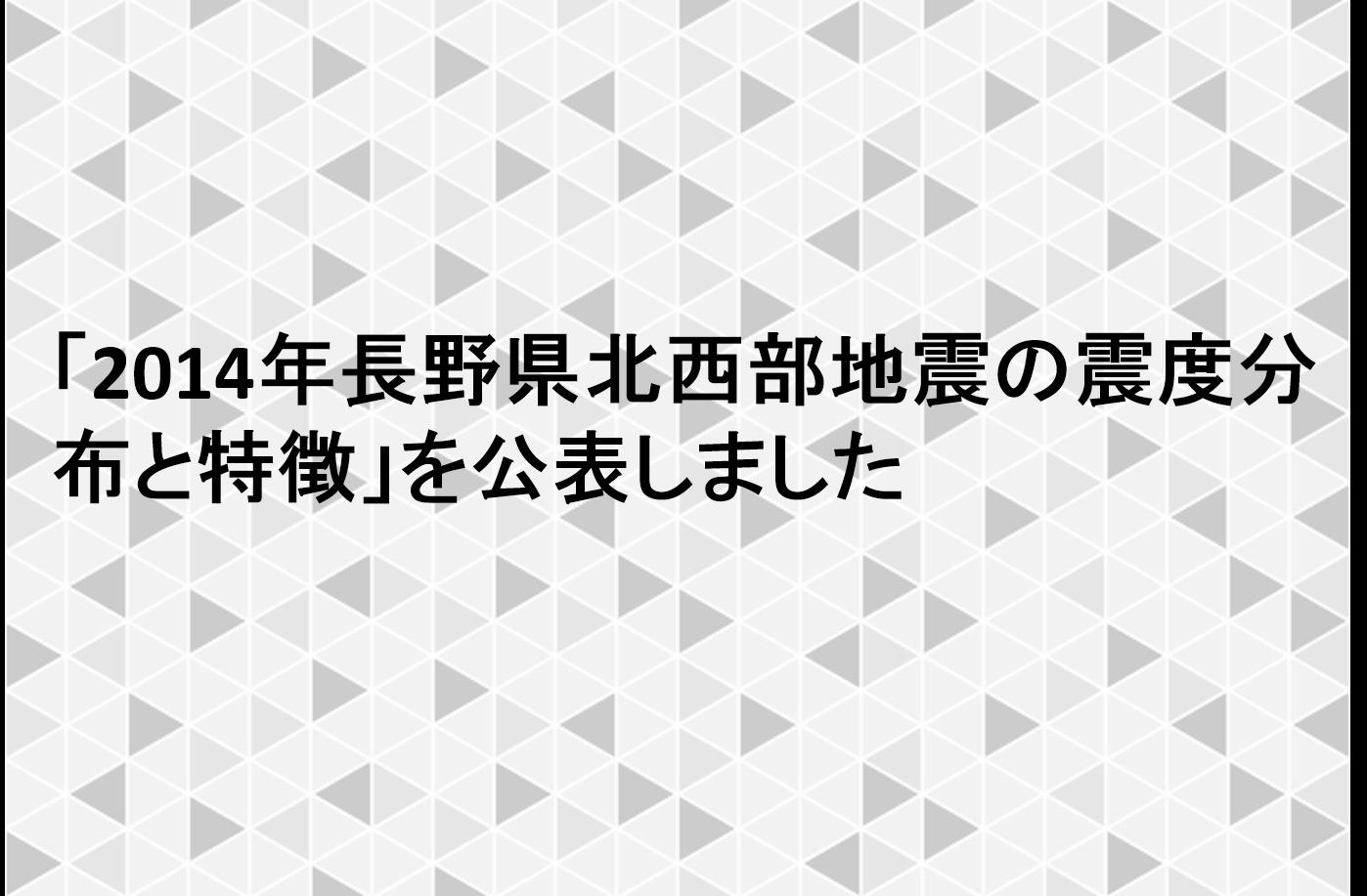 「2014年長野県北西部地震の震度分布と特徴」を公表しました
