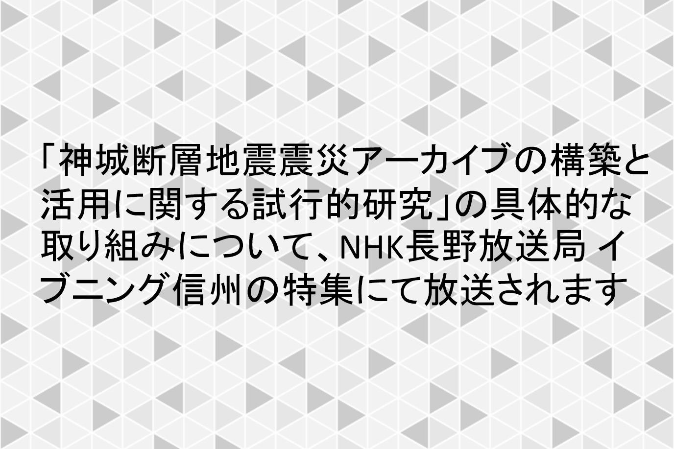 「神城断層地震震災アーカイブの構築と活用に関する試行的研究」の具体的な取り組みについて、NHK長野放送局 イブニング信州の特集にて放送されます