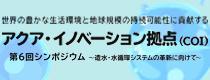 アクア・イノベーション拠点(COI) 第6回シンポジウム ~造水・水循環システムの革新に向けて~